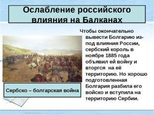 Ослабление российского влияния на Балканах Чтобы окончательно вывести Болгари