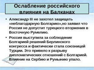 Ослабление российского влияния на Балканах Александр III не захотел защищать