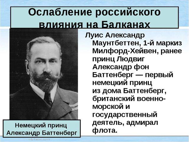 Ослабление российского влияния на Балканах Луис Александр Маунтбеттен, 1-й ма...