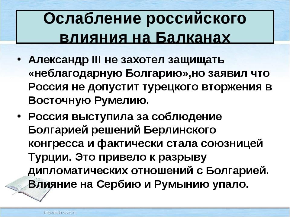 Ослабление российского влияния на Балканах Александр III не захотел защищать...
