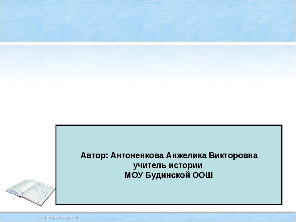 Автор: Антоненкова Анжелика Викторовна учитель истории МОУ Будинской ООШ