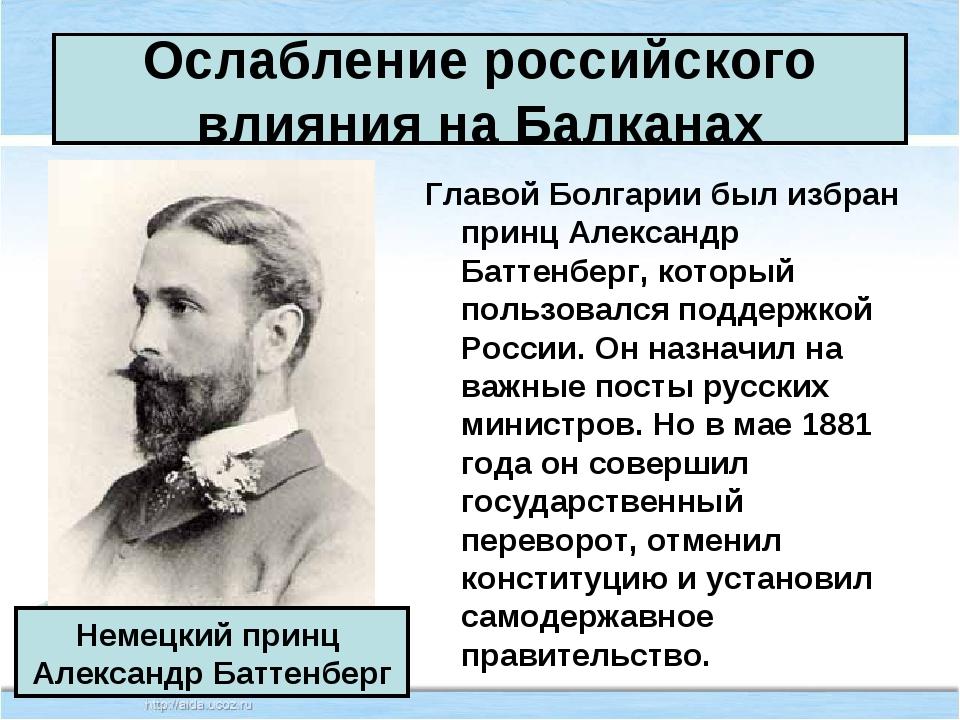 Ослабление российского влияния на Балканах Главой Болгарии был избран принц А...