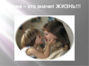 Мама – это значит ЖИЗНЬ!!!