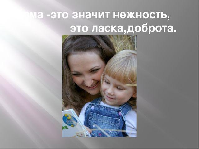 Мама -это значит нежность, это ласка,доброта.