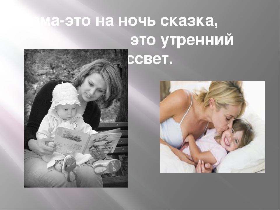 Мама-это на ночь сказка, это утренний рассвет.