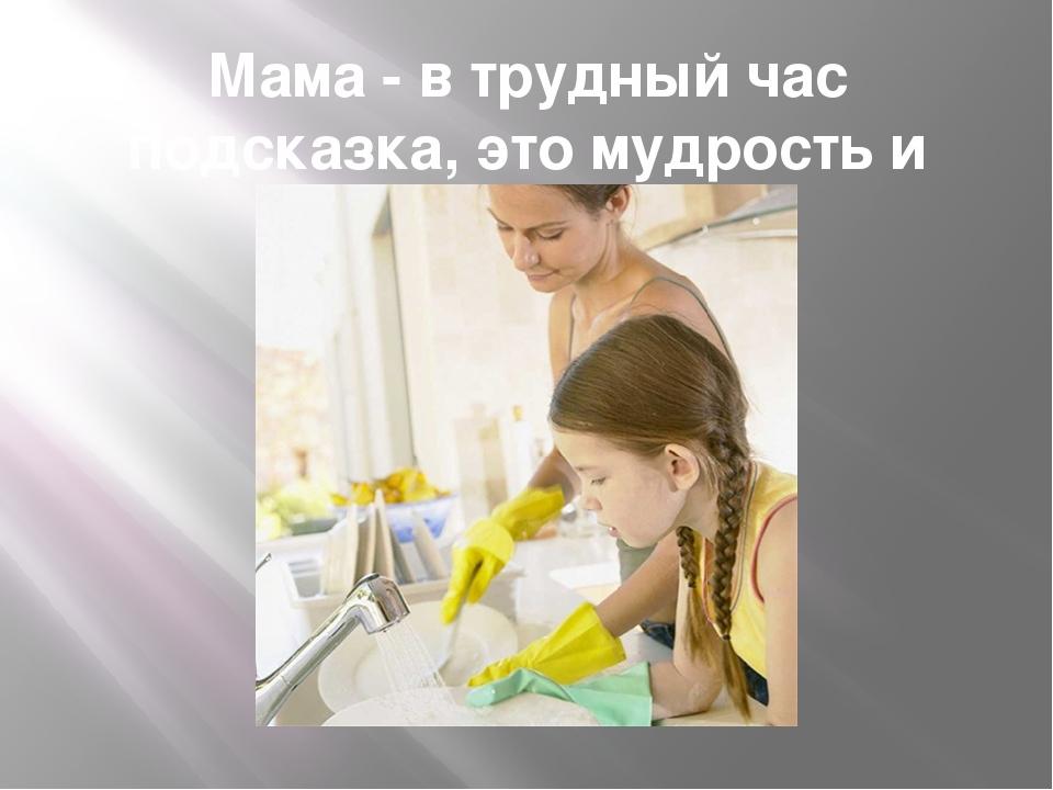 Мама - в трудный час подсказка, это мудрость и совет!