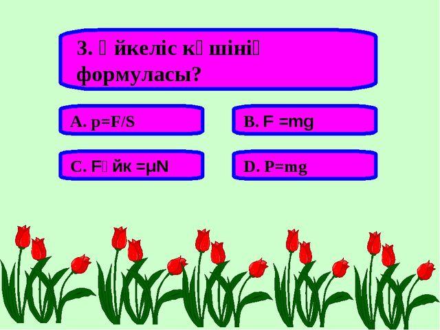3. Үйкеліс күшінің формуласы? А. p=F/S В. F =mg С. Fүйк =μN D. P=mg