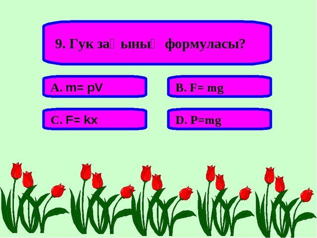 9. Гук заңының формуласы? А. m= pV В. F= mg С. F= kx D. P=mg