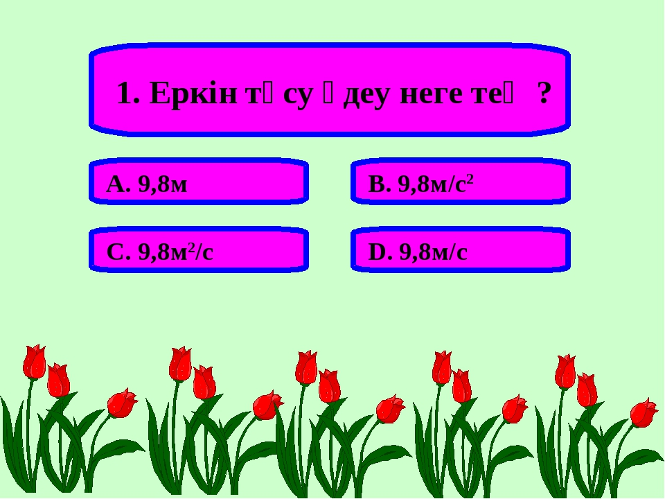 1. Еркін түсу үдеу неге тең ? А. 9,8м В. 9,8м/с2 С. 9,8м2/с D. 9,8м/с