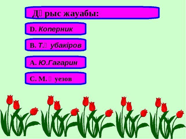 Дұрыс жауабы: А. Ю.Гагарин В. Т.Әубакіров С. М. Әуезов D. Коперник