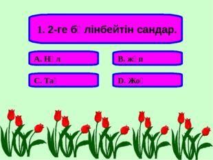 1. 2-ге бөлінбейтін сандар. А. Нөл В. жұп С. Тақ D. Жоқ