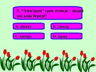 """9. """"Электрон"""" грек тілінде қандай мағына береді? А. эбонит В. электр С. янтар"""