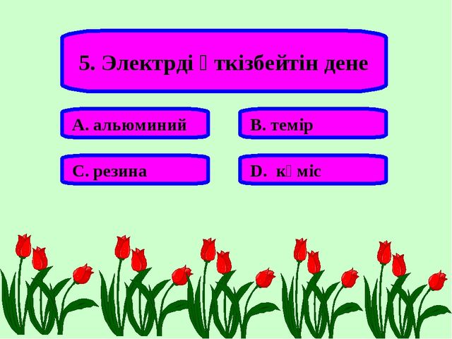 5. Электрді өткізбейтін дене А. альюминий В. темір С. резина D. күміс