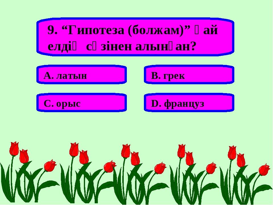 """9. """"Гипотеза (болжам)"""" қай елдің сөзінен алынған? А. латын В. грек С. орыс D...."""