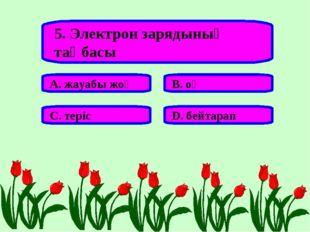 5. Электрон зарядының таңбасы А. жауабы жоқ В. оң С. теріс D. бейтарап