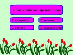 7. Ток күшін басқаратын құрал А. амперметр В. вольтметр С. реостат D. гальван