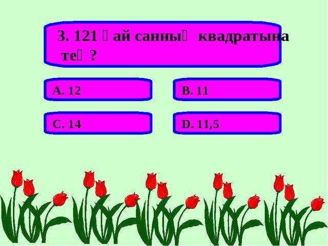 3. 121 қай санның квадратына тең? А. 12 В. 11 С. 14 D. 11,5