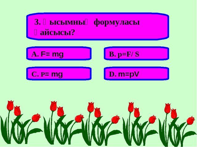 3. Қысымның формуласы қайсысы? А. F= mg В. p=F/ S С. P= mg D. m=pV
