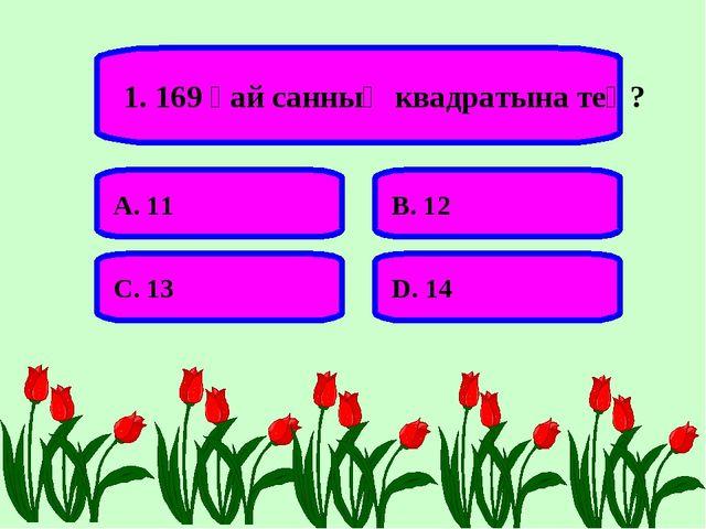 1. 169 қай санның квадратына тең? А. 11 В. 12 С. 13 D. 14