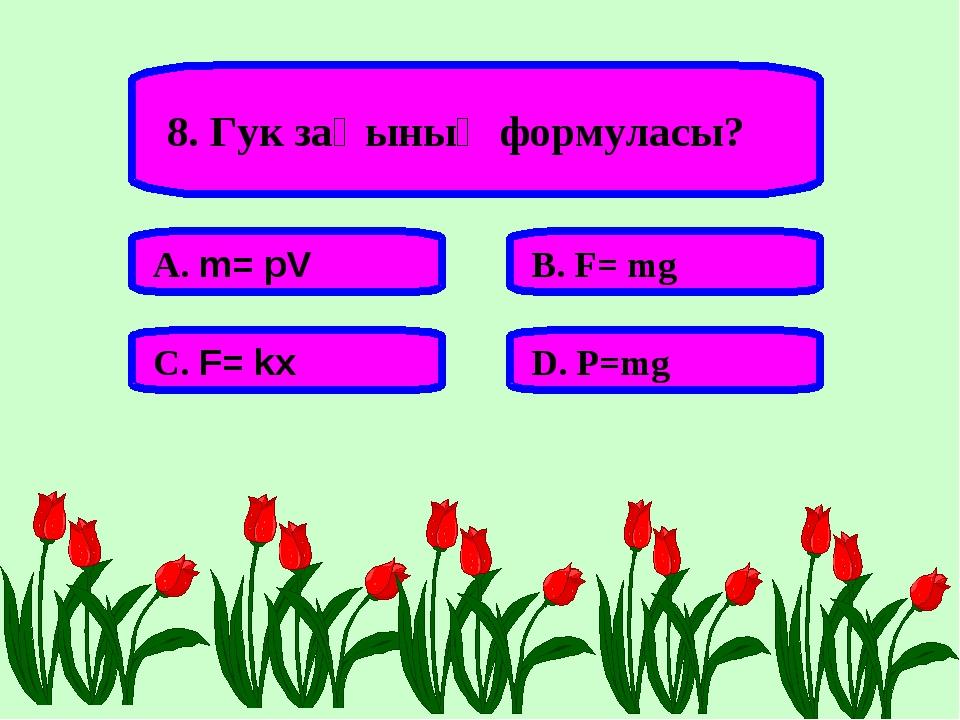 8. Гук заңының формуласы? А. m= pV В. F= mg С. F= kx D. P=mg