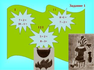 7 + 2 = 10 – 1 = І І І І І І 8 +1 = 7 – 2 = 5 + 2 = 8 – 1= Задание 1