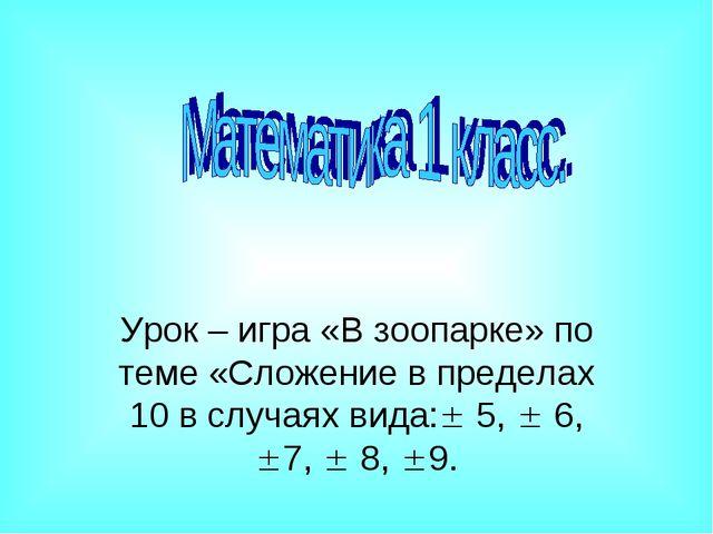 Урок – игра «В зоопарке» по теме «Сложение в пределах 10 в случаях вида: 5,...