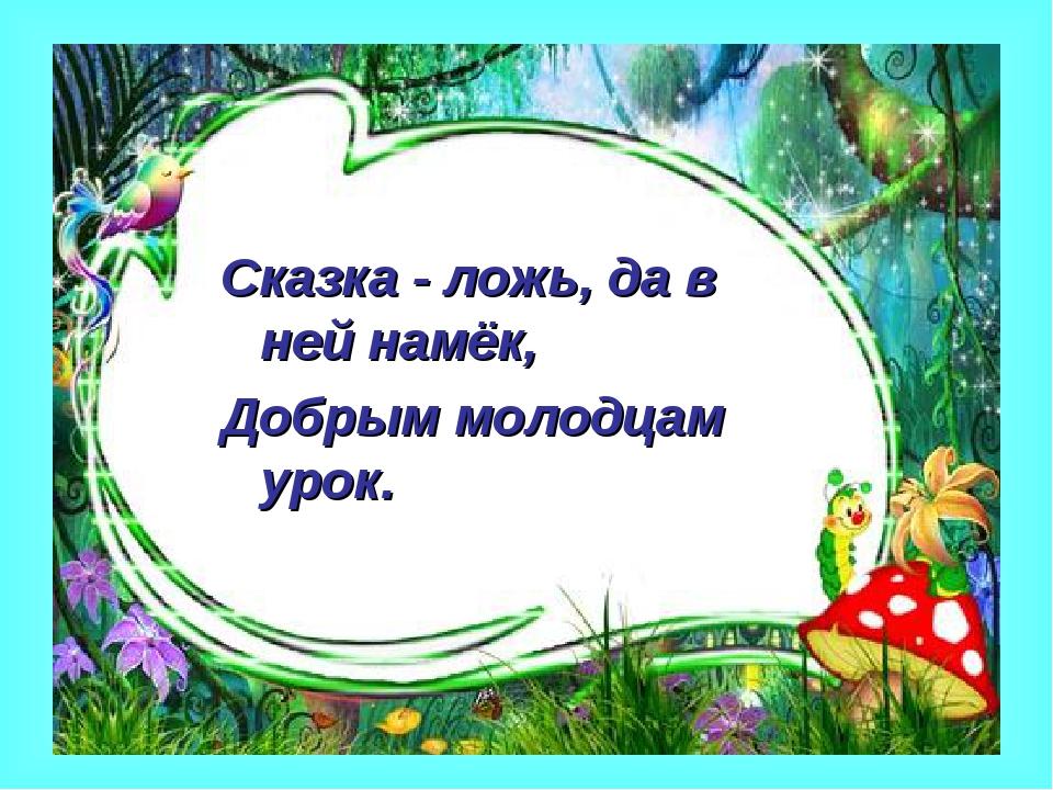 Сказка - ложь, да в ней намёк, Добрым молодцам урок.