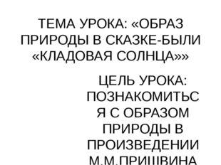 ТЕМА УРОКА: «ОБРАЗ ПРИРОДЫ В СКАЗКЕ-БЫЛИ «КЛАДОВАЯ СОЛНЦА»» ЦЕЛЬ УРОКА: ПОЗНА