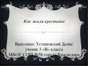 Как жили крестьяне Выполнил: Устиновский Денис ученик 3 «В» класса МБОУ СОШ №