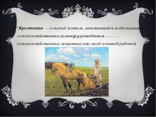 Крестьянин — сельский житель, занимающийся возделыванием сельскохозяйственных