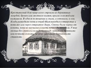 Крестьянский дом чаще всего строили из деревянных жердей, бревен или местного