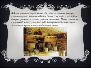 В доме хранились предметы обихода, различная утварь: ухват и черпак, ушаты и