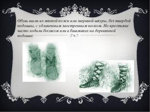 Обувь шили из мягкой кожи или звериной шкуры, без твердой подошвы, с удлиненн