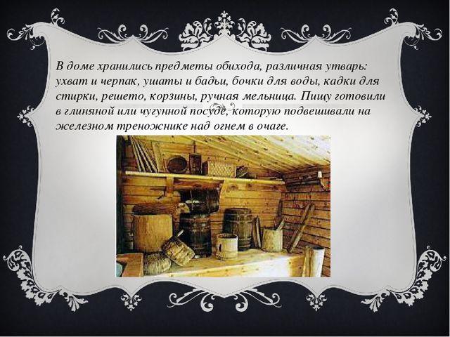 В доме хранились предметы обихода, различная утварь: ухват и черпак, ушаты и...