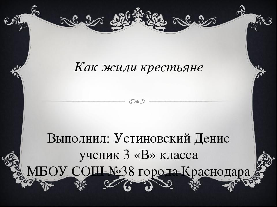 Как жили крестьяне Выполнил: Устиновский Денис ученик 3 «В» класса МБОУ СОШ №...