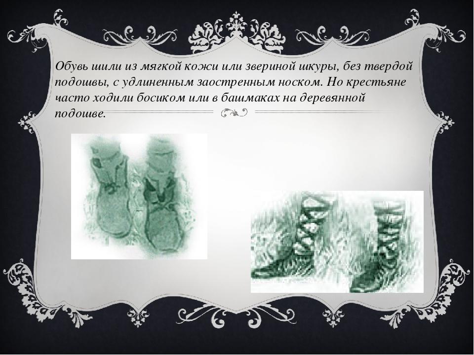 Обувь шили из мягкой кожи или звериной шкуры, без твердой подошвы, с удлиненн...