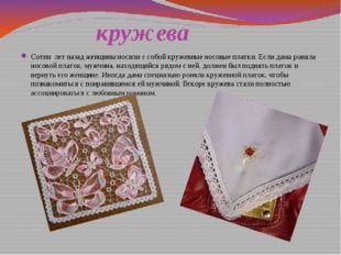 кружева Сотни лет назад женщины носили с собой кружевные носовые платки. Есл