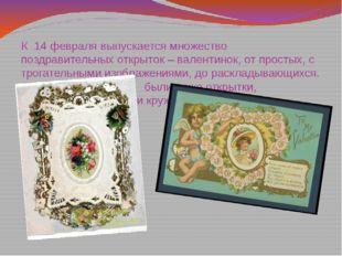 К 14 февраля выпускается множество поздравительных открыток – валентинок, от