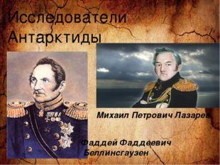 Исследователи Антарктиды Фаддей Фаддеевич Беллинсгаузен Михаил Петрович Лазар