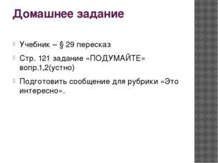 Домашнее задание Учебник – § 29 пересказ Стр. 121 задание «ПОДУМАЙТЕ» вопр.1,