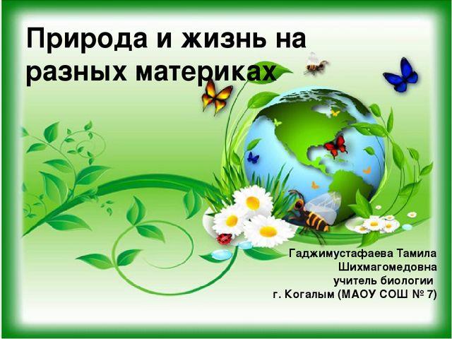 Природа и жизнь на разных материках Гаджимустафаева Тамила Шихмагомедовна учи...