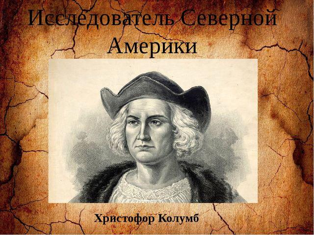 Исследователь Северной Америки Христофор Колумб