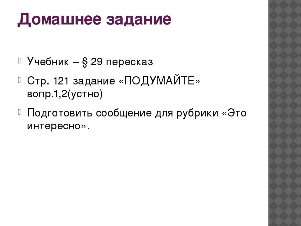 Домашнее задание Учебник – § 29 пересказ Стр. 121 задание «ПОДУМАЙТЕ» вопр.1,...