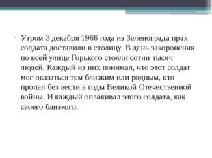Утром 3 декабря 1966 года из Зеленограда прах солдата доставили в столицу. В
