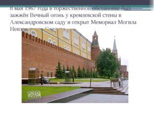 8 мая 1967 года в торжественной обстановке был зажжён Вечный огонь у кремлевс