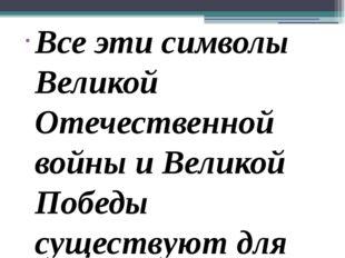 Все эти символы Великой Отечественной войны и Великой Победы существуют для т