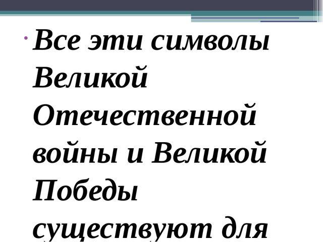 Все эти символы Великой Отечественной войны и Великой Победы существуют для т...