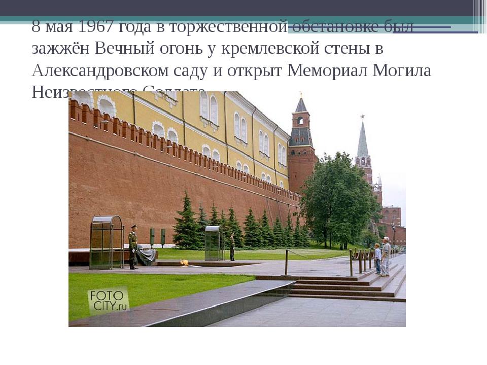 8 мая 1967 года в торжественной обстановке был зажжён Вечный огонь у кремлевс...