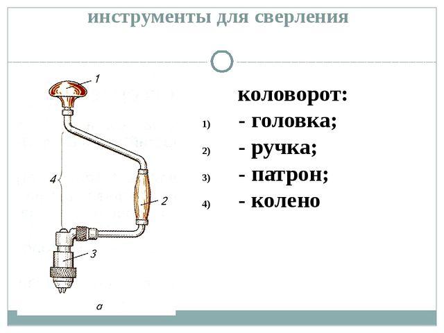 инструменты для сверления коловорот: - головка; - ручка; - патрон; - колено