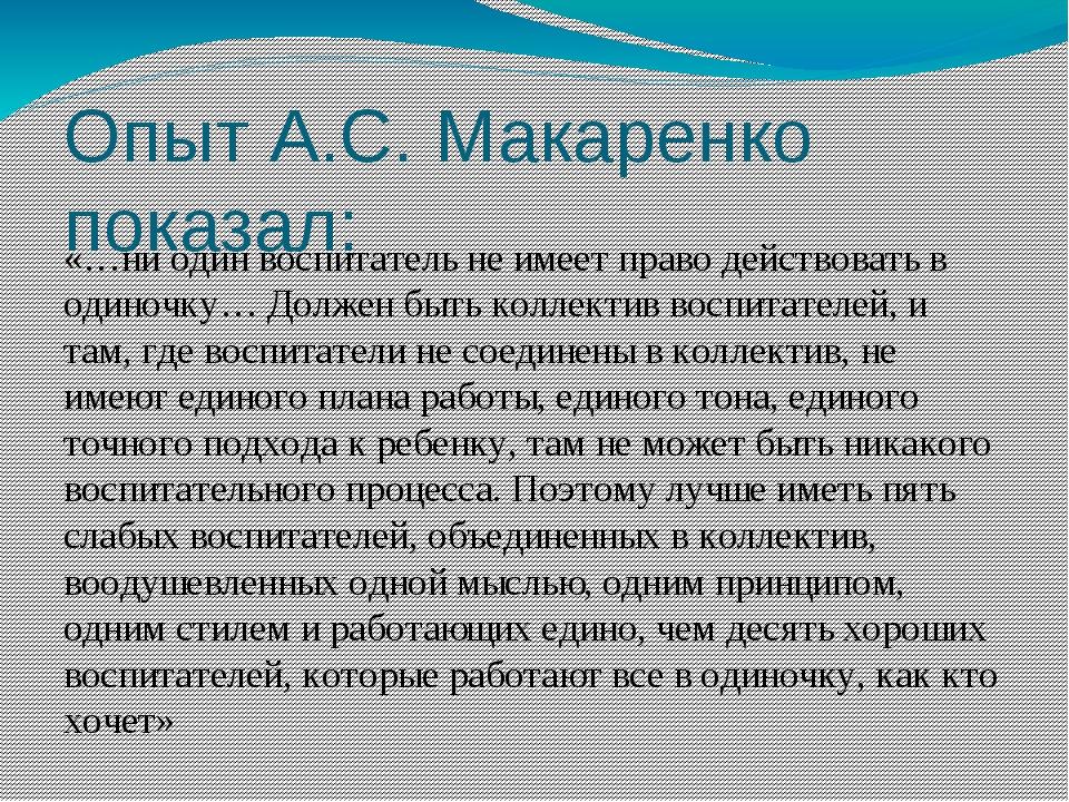 Опыт А.С. Макаренко показал: «…ни один воспитатель не имеет право действовать...